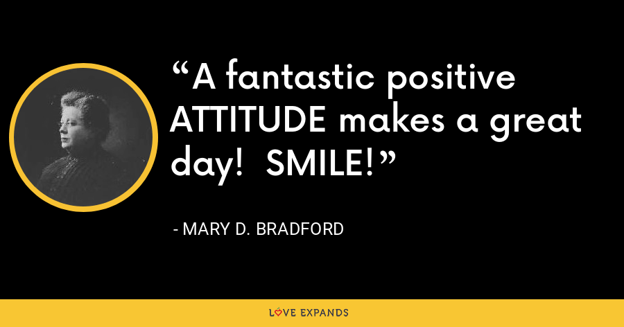 A fantastic positive ATTITUDE makes a great day!  SMILE! - Mary D. Bradford