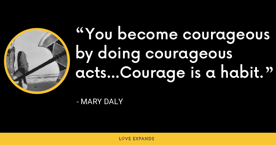 You become courageous by doing courageous acts...Courage is a habit. - Mary Daly