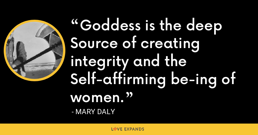 Goddess is the deep Source of creating integrity and the Self-affirming be-ing of women. - Mary Daly