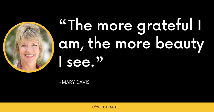 The more grateful I am, the more beauty I see. - Mary Davis