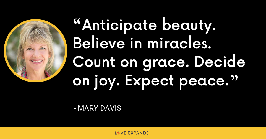 Anticipate beauty. Believe in miracles. Count on grace. Decide on joy. Expect peace. - Mary Davis
