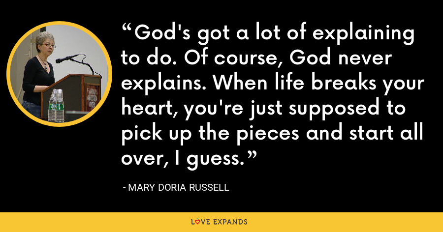 God's got a lot of explaining to do. Of course, God never explains. When life breaks your heart, you're just supposed to pick up the pieces and start all over, I guess. - Mary Doria Russell