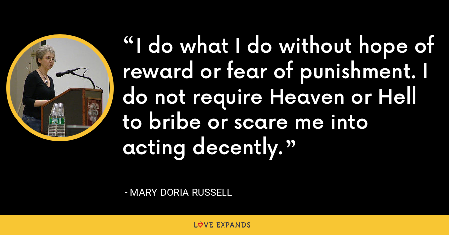 I do what I do without hope of reward or fear of punishment. I do not require Heaven or Hell to bribe or scare me into acting decently. - Mary Doria Russell