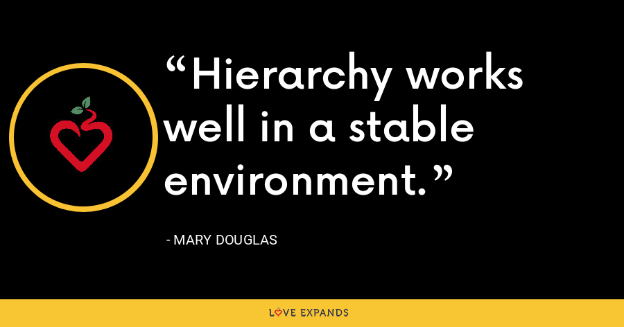 Hierarchy works well in a stable environment. - Mary Douglas
