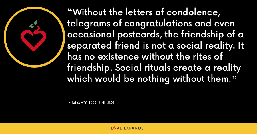 Without the letters of condolence, telegrams of congratulations and even occasional postcards, the friendship of a separated friend is not a social reality. It has no existence without the rites of friendship. Social rituals create a reality which would be nothing without them. - Mary Douglas