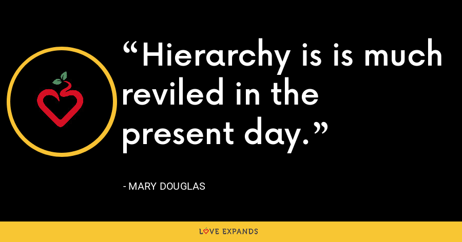 Hierarchy is is much reviled in the present day. - Mary Douglas