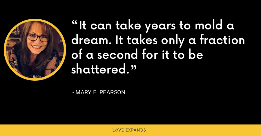 It can take years to mold a dream. It takes only a fraction of a second for it to be shattered. - Mary E. Pearson