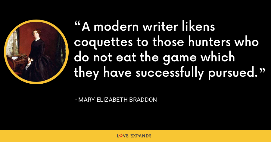 A modern writer likens coquettes to those hunters who do not eat the game which they have successfully pursued. - Mary Elizabeth Braddon