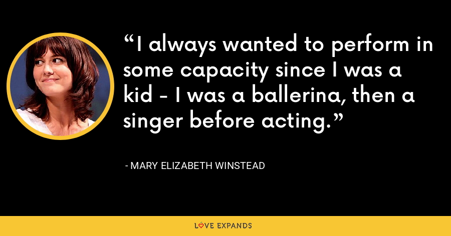 I always wanted to perform in some capacity since I was a kid - I was a ballerina, then a singer before acting. - Mary Elizabeth Winstead