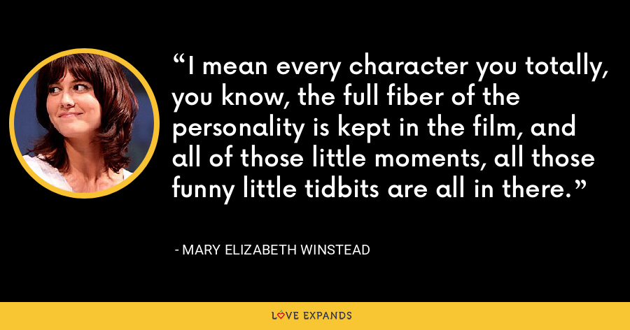 I mean every character you totally, you know, the full fiber of the personality is kept in the film, and all of those little moments, all those funny little tidbits are all in there. - Mary Elizabeth Winstead
