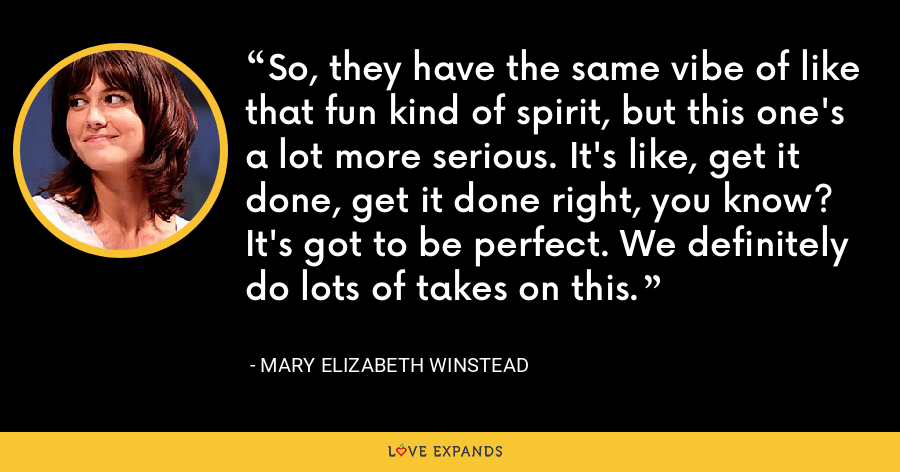 So, they have the same vibe of like that fun kind of spirit, but this one's a lot more serious. It's like, get it done, get it done right, you know? It's got to be perfect. We definitely do lots of takes on this. - Mary Elizabeth Winstead