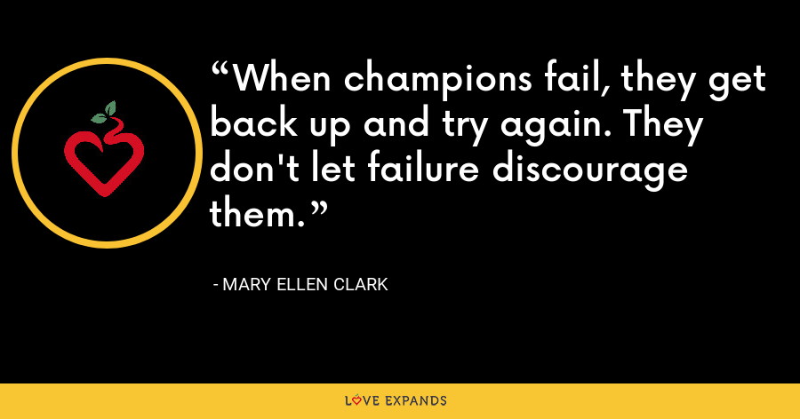 When champions fail, they get back up and try again. They don't let failure discourage them. - Mary Ellen Clark