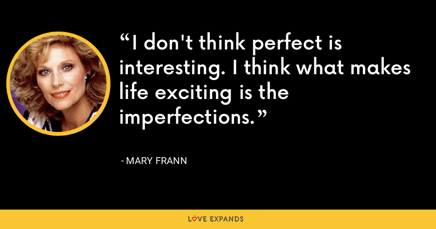 I don't think perfect is interesting. I think what makes life exciting is the imperfections. - Mary Frann
