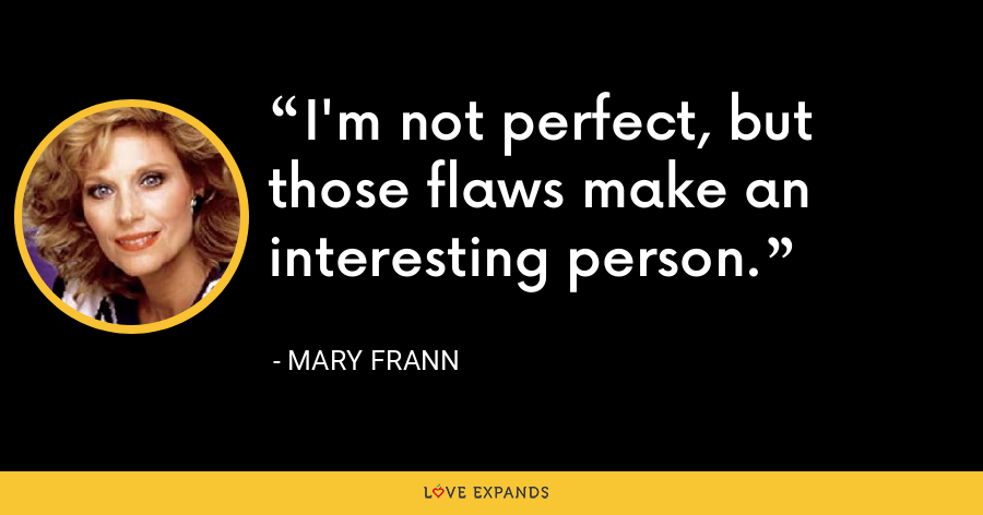 I'm not perfect, but those flaws make an interesting person. - Mary Frann