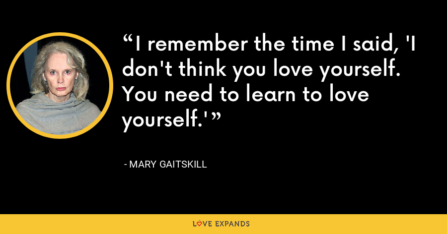 I remember the time I said, 'I don't think you love yourself. You need to learn to love yourself.' - Mary Gaitskill