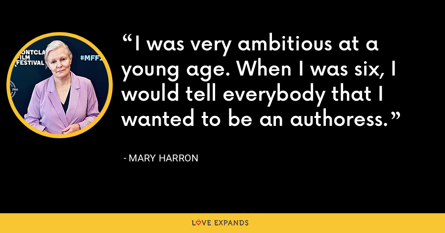 I was very ambitious at a young age. When I was six, I would tell everybody that I wanted to be an authoress. - Mary Harron