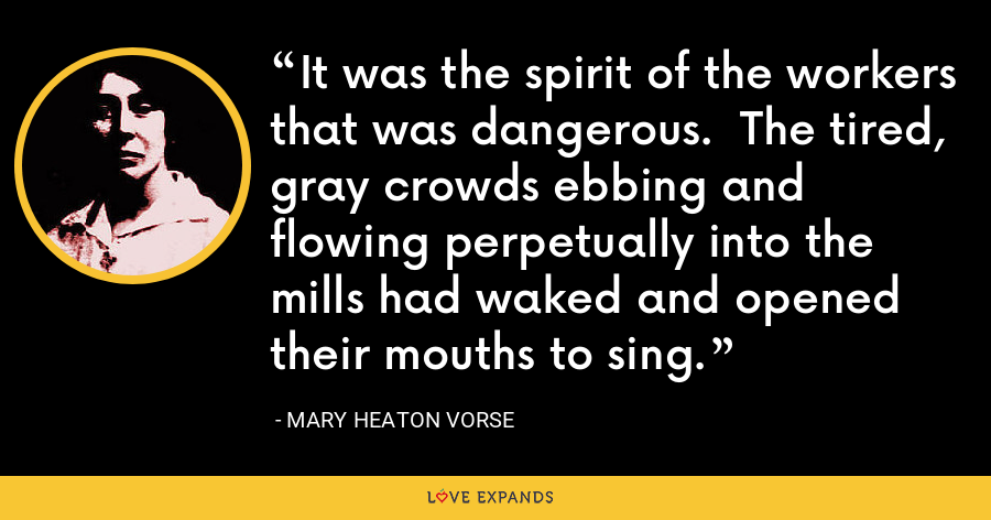 It was the spirit of the workers that was dangerous.  The tired, gray crowds ebbing and flowing perpetually into the mills had waked and opened their mouths to sing. - Mary Heaton Vorse