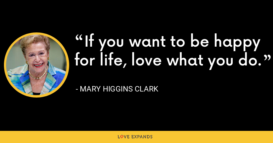 If you want to be happy for life, love what you do. - Mary Higgins Clark