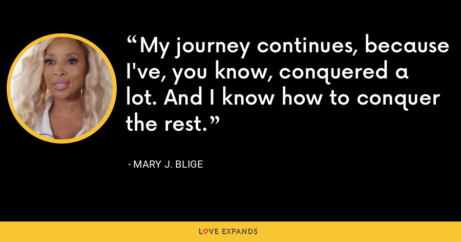 My journey continues, because I've, you know, conquered a lot. And I know how to conquer the rest. - Mary J. Blige