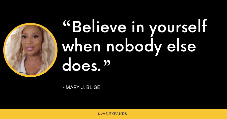 Believe in yourself when nobody else does. - Mary J. Blige