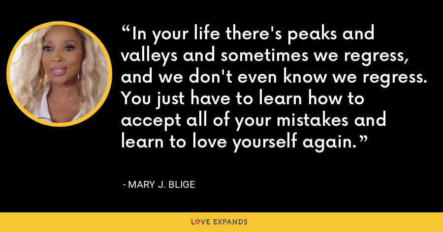 In your life there's peaks and valleys and sometimes we regress, and we don't even know we regress. You just have to learn how to accept all of your mistakes and learn to love yourself again. - Mary J. Blige