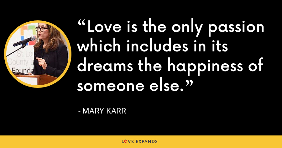 Love is the only passion which includes in its dreams the happiness of someone else. - Mary Karr