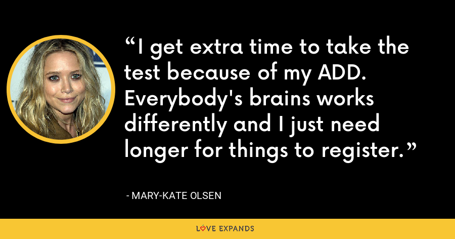I get extra time to take the test because of my ADD. Everybody's brains works differently and I just need longer for things to register. - Mary-Kate Olsen