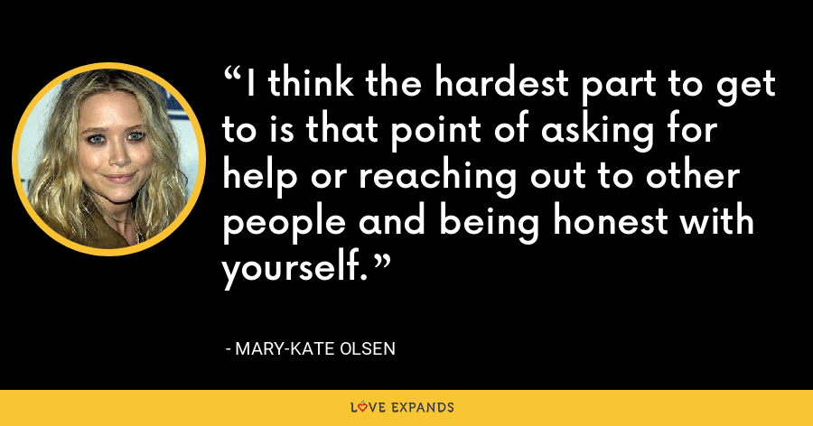 I think the hardest part to get to is that point of asking for help or reaching out to other people and being honest with yourself. - Mary-Kate Olsen