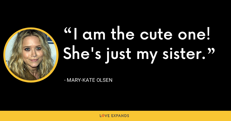 I am the cute one! She's just my sister. - Mary-Kate Olsen