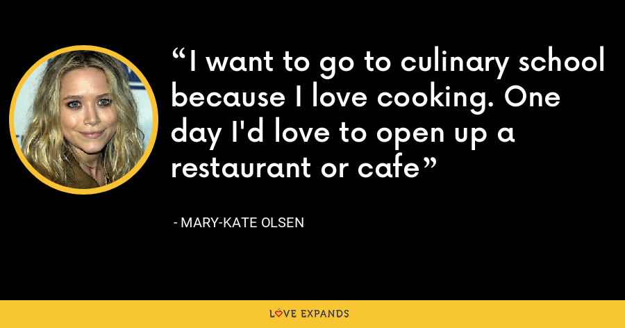 I want to go to culinary school because I love cooking. One day I'd love to open up a restaurant or cafe - Mary-Kate Olsen