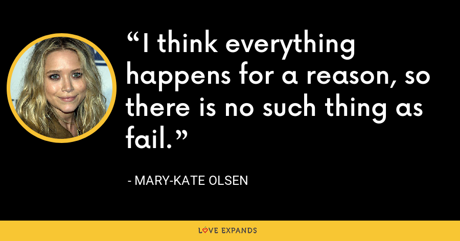 I think everything happens for a reason, so there is no such thing as fail. - Mary-Kate Olsen