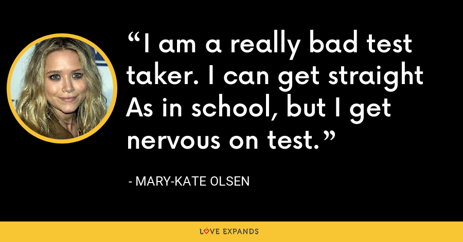 I am a really bad test taker. I can get straight As in school, but I get nervous on test. - Mary-Kate Olsen