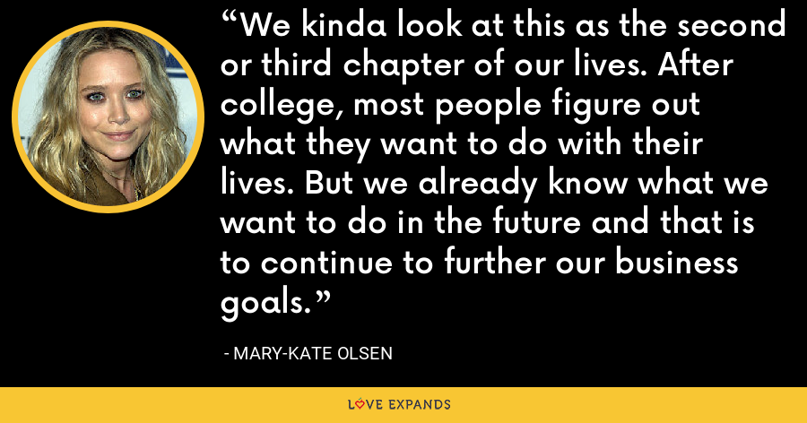 We kinda look at this as the second or third chapter of our lives. After college, most people figure out what they want to do with their lives. But we already know what we want to do in the future and that is to continue to further our business goals. - Mary-Kate Olsen