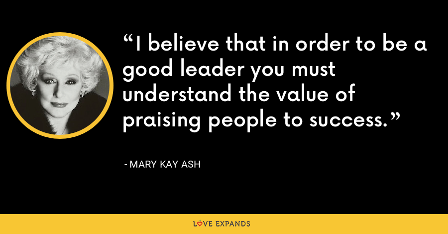 I believe that in order to be a good leader you must understand the value of praising people to success. - Mary Kay Ash