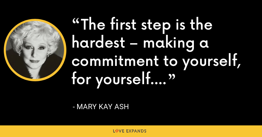 The first step is the hardest – making a commitment to yourself, for yourself. - Mary Kay Ash