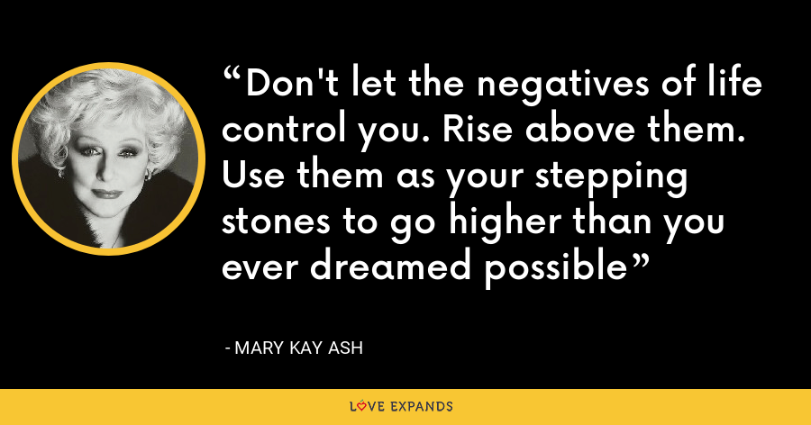 Don't let the negatives of life control you. Rise above them. Use them as your stepping stones to go higher than you ever dreamed possible - Mary Kay Ash