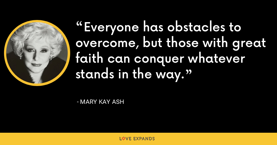 Everyone has obstacles to overcome, but those with great faith can conquer whatever stands in the way. - Mary Kay Ash