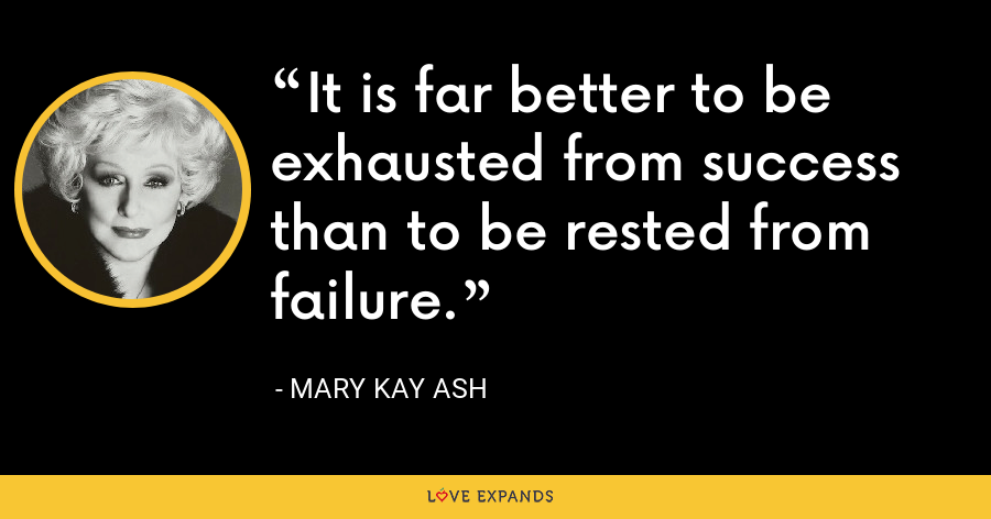It is far better to be exhausted from success than to be rested from failure. - Mary Kay Ash