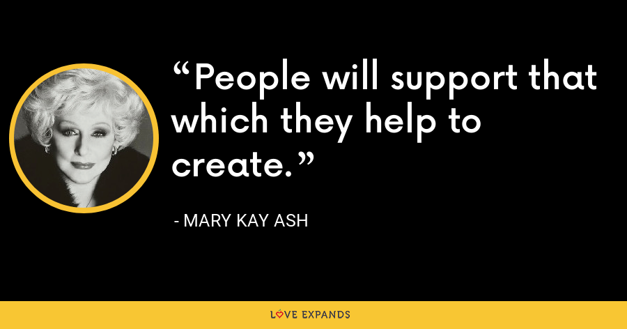 People will support that which they help to create. - Mary Kay Ash