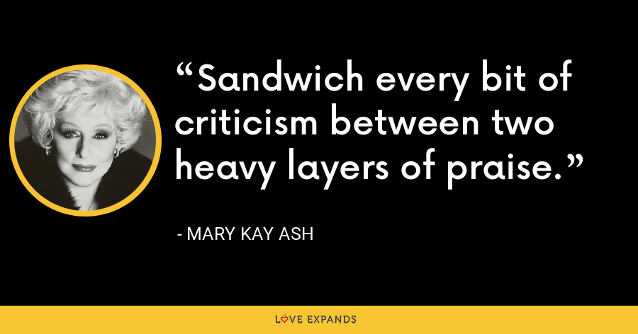 Sandwich every bit of criticism between two heavy layers of praise. - Mary Kay Ash