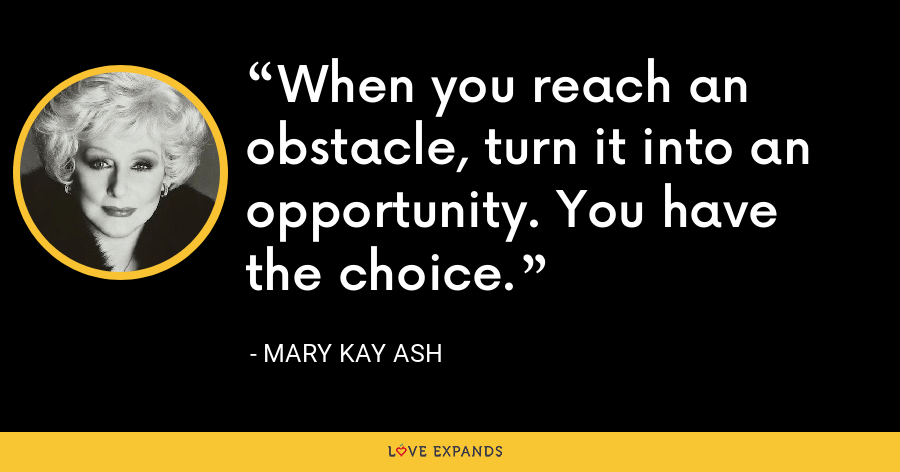 When you reach an obstacle, turn it into an opportunity. You have the choice. - Mary Kay Ash