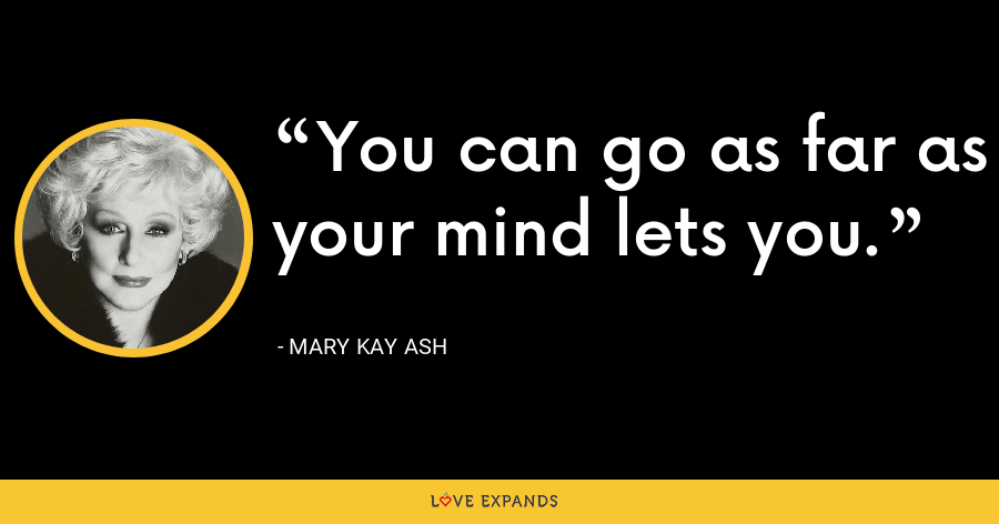 You can go as far as your mind lets you. - Mary Kay Ash
