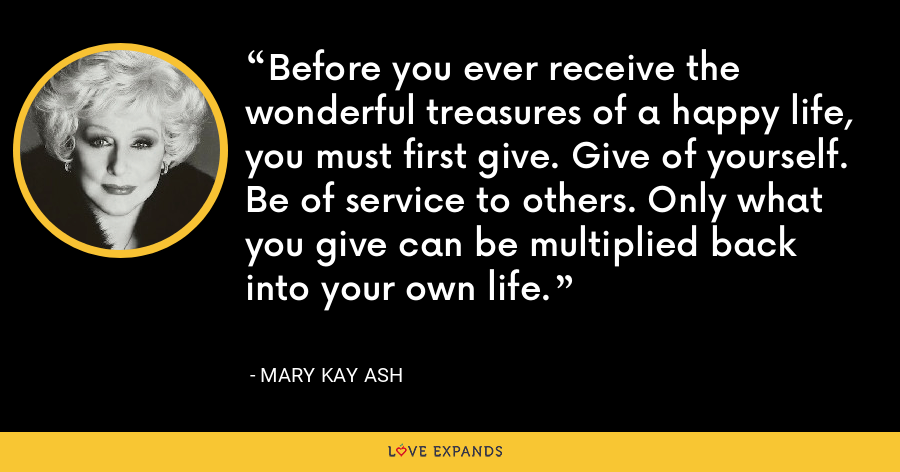 Before you ever receive the wonderful treasures of a happy life, you must first give. Give of yourself. Be of service to others. Only what you give can be multiplied back into your own life. - Mary Kay Ash