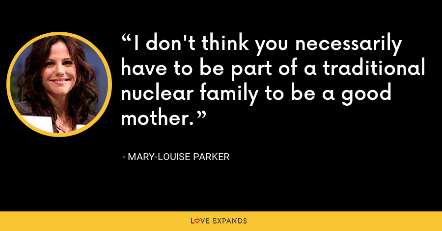 I don't think you necessarily have to be part of a traditional nuclear family to be a good mother. - Mary-Louise Parker