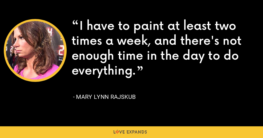 I have to paint at least two times a week, and there's not enough time in the day to do everything. - Mary Lynn Rajskub