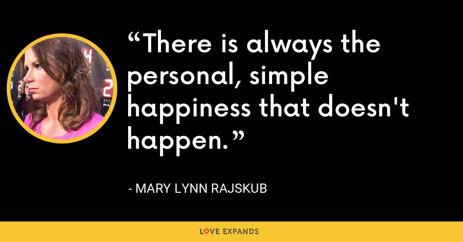There is always the personal, simple happiness that doesn't happen. - Mary Lynn Rajskub