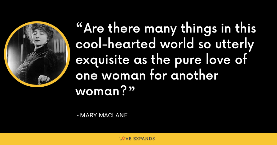 Are there many things in this cool-hearted world so utterly exquisite as the pure love of one woman for another woman? - Mary MacLane