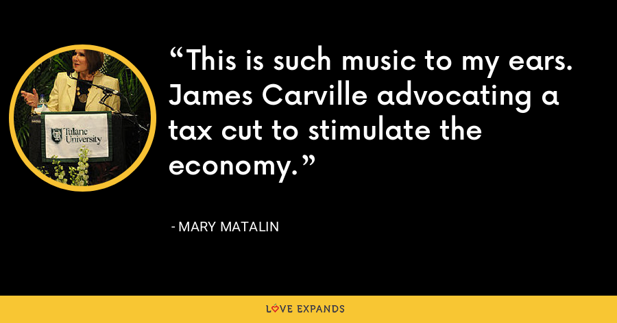 This is such music to my ears. James Carville advocating a tax cut to stimulate the economy. - Mary Matalin