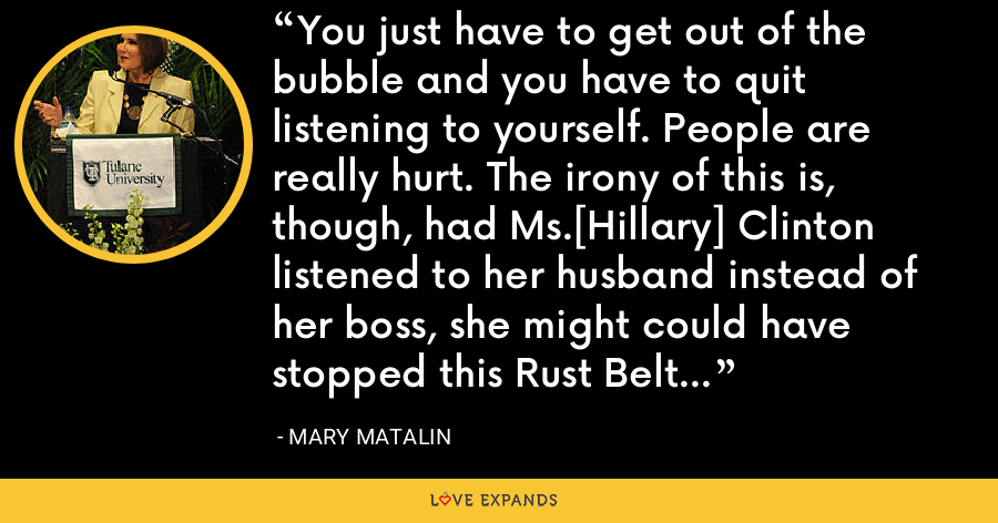 You just have to get out of the bubble and you have to quit listening to yourself. People are really hurt. The irony of this is, though, had Ms.[Hillary] Clinton listened to her husband instead of her boss, she might could have stopped this Rust Belt redneck revolt. - Mary Matalin