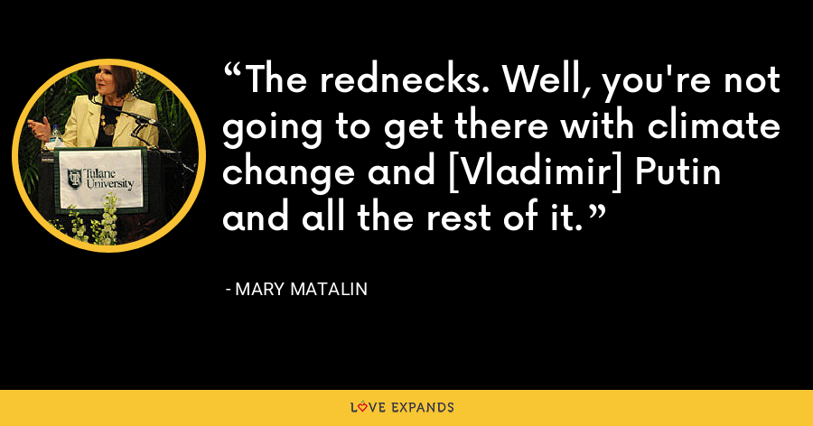 The rednecks. Well, you're not going to get there with climate change and [Vladimir] Putin and all the rest of it. - Mary Matalin